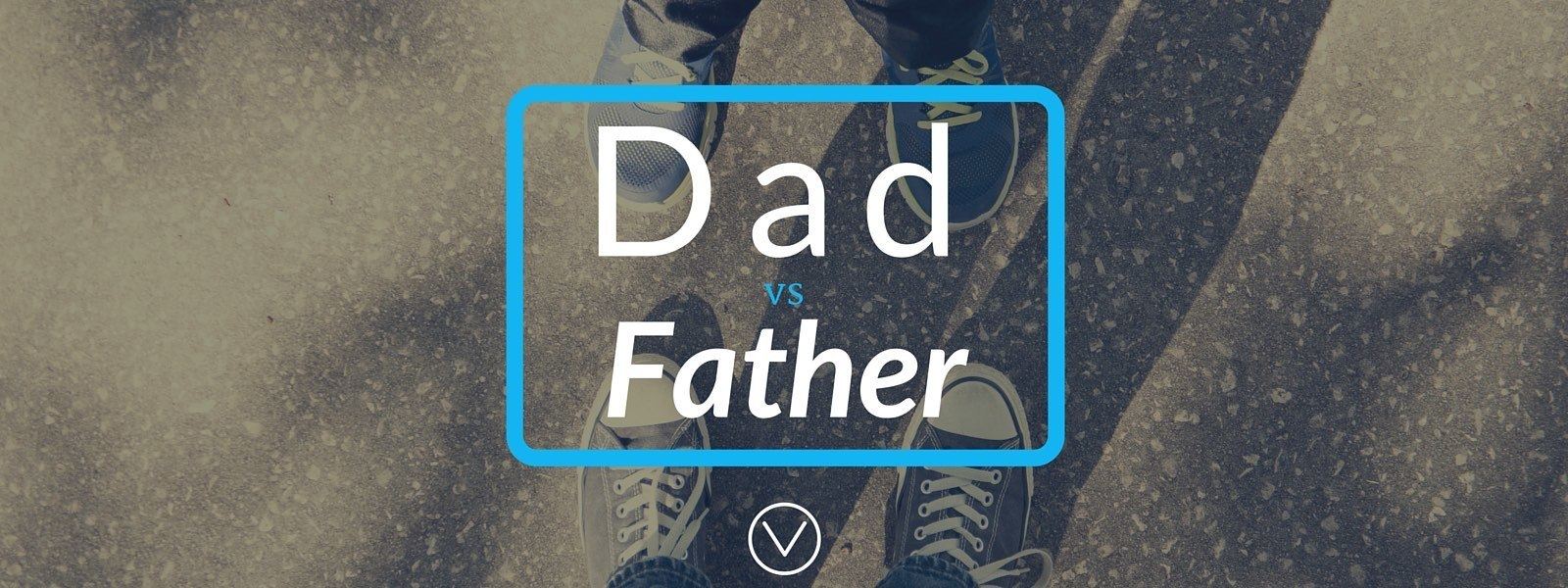 """One dad's take on """"what's the difference between Dad and Father?"""""""